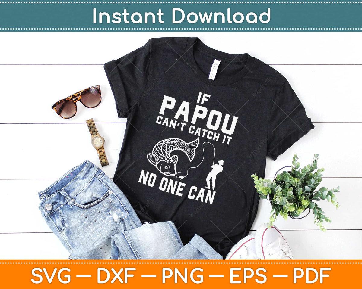 Download If Papou Can T Catch It No One Can Grandpa Fishing Svg Design Craft Cut File Artprintfile
