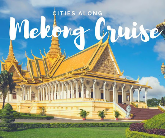 What cities along Mekong cruises? - Mekong River Cruise Tips