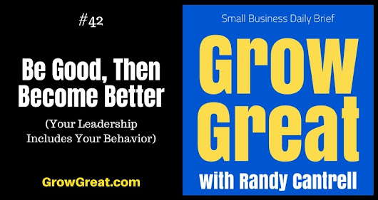 Be Good, Then Become Better (Your Leadership Includes Your Behavior) – Grow Great Small Business Daily Brief #42 – July 20, 2018