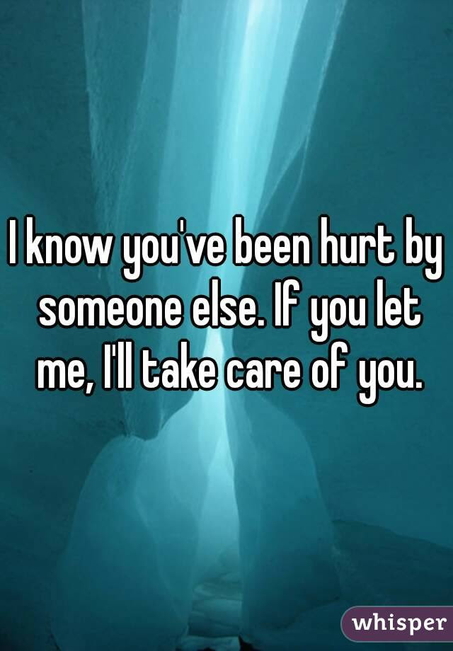 I Know Youve Been Hurt By Someone Else If You Let Me Ill Take