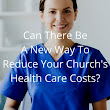 Can There Be A New Way To Reduce Your Church's Health Care Costs?