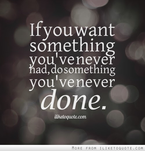 If You Want Something Youve Never Had Do Something Youve Never Done