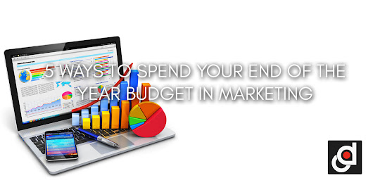 5 WAYS TO SPEND YOUR END OF THE YEAR BUDGET IN MARKETING
