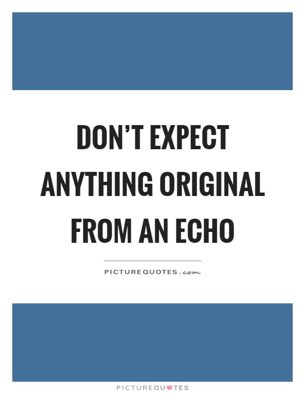 Dont Expect Anything Original From An Echo Picture Quotes