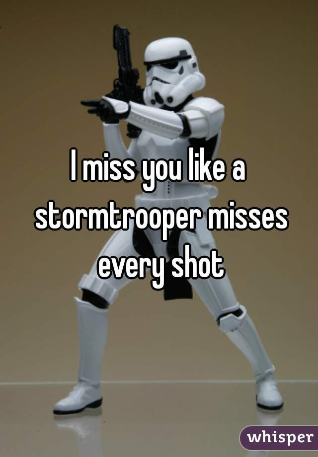 I Miss You Like A Stormtrooper Misses Every Shot
