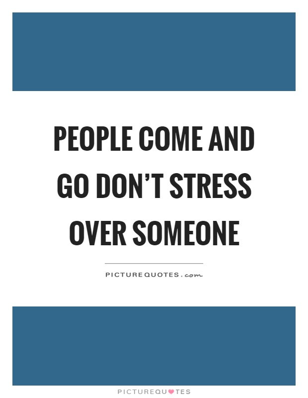 People Come And Go Dont Stress Over Someone Picture Quotes