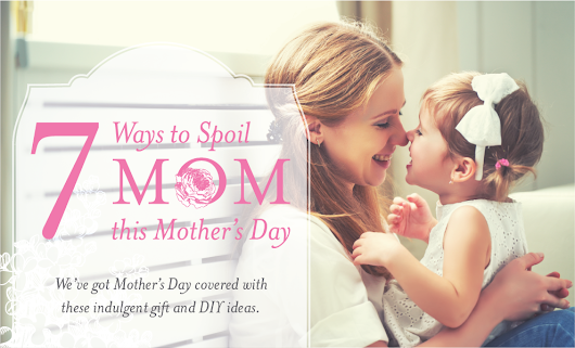 Seven Ways to Spoil Mom this Mother's Day