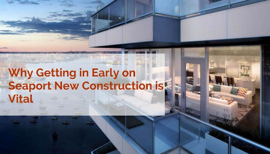 Why Getting in Early on Seaport New Construction is Vital