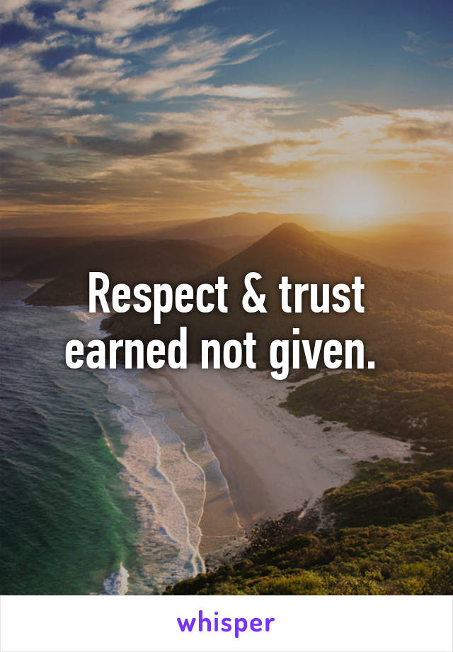 Respect Trust Earned Not Given