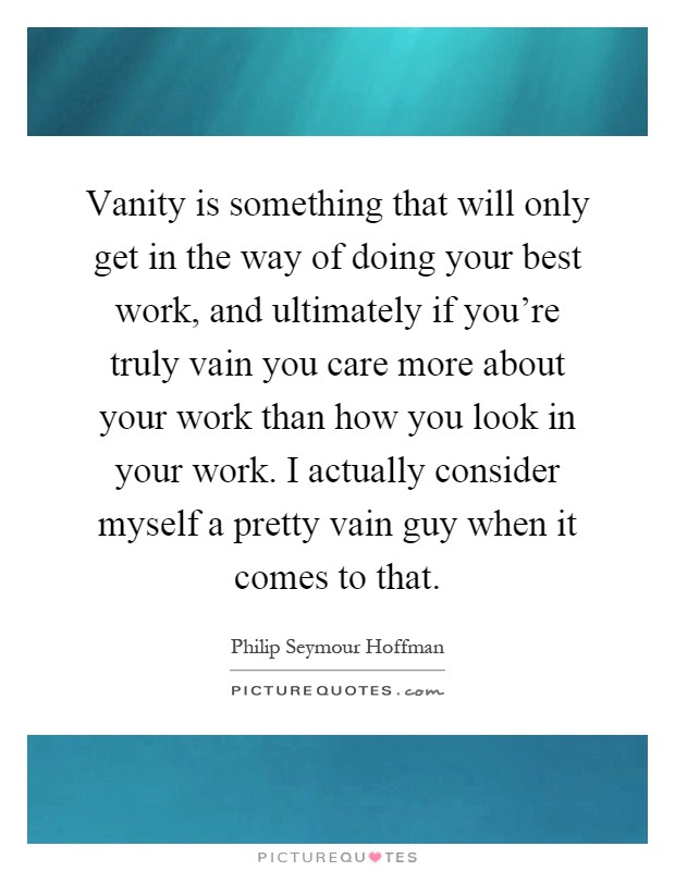 Vanity Is Something That Will Only Get In The Way Of Doing Your