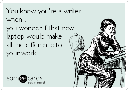 someecards.com - You know you're a writer when... you wonder if that new laptop would make all the difference to your work