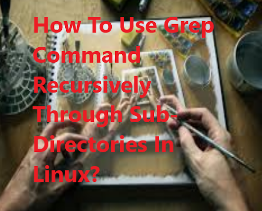 How To Use Grep Command Recursively Through Sub-Directories In Linux? - Poftut