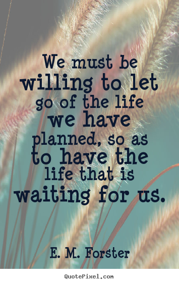 Life Quote We Must Be Willing To Let Go Of The Life We Have