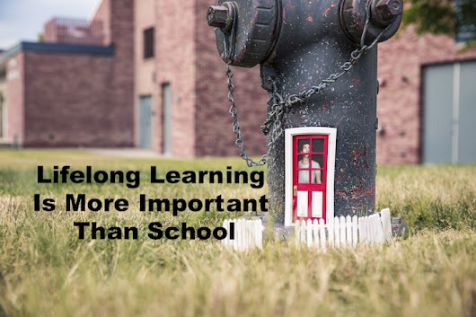 Why Lifelong Learning Is More Important Than School