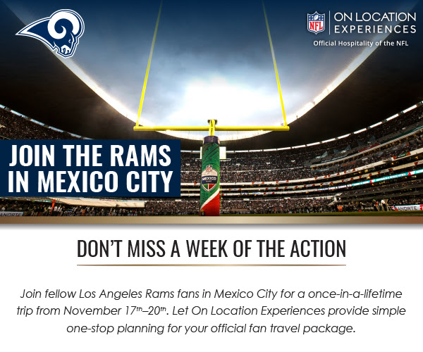 NFL | ON LOCATION EXPERIENCES | Official Hospitality of the NFL | JOIN THE RAMS IN MEXICO CITY | DON'T MISS A WEEK OF THE ACTION | Join fellow Los Angeles Rams fans in Mexico City for a once-in-a-lifetime trip from November 17th–20th. Let On Location Experiences provide simple one-stop planning for your official fan travel package.