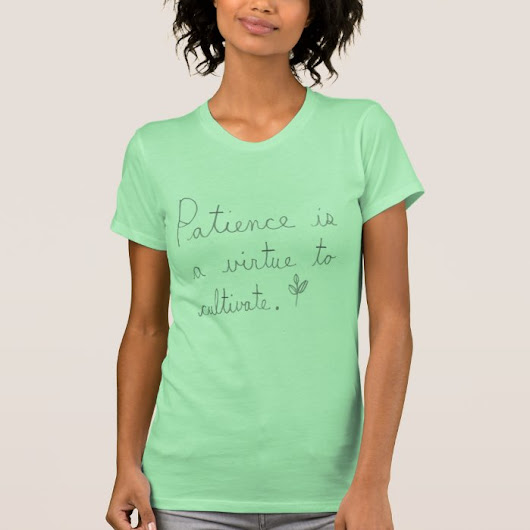Patience Is A Virtue To Cultivate Shirt