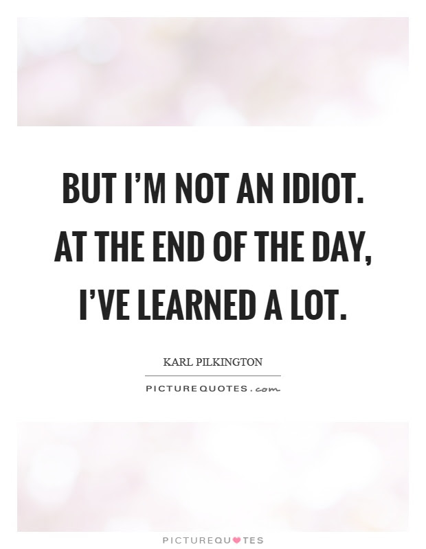 But Im Not An Idiot At The End Of The Day Ive Learned A Lot