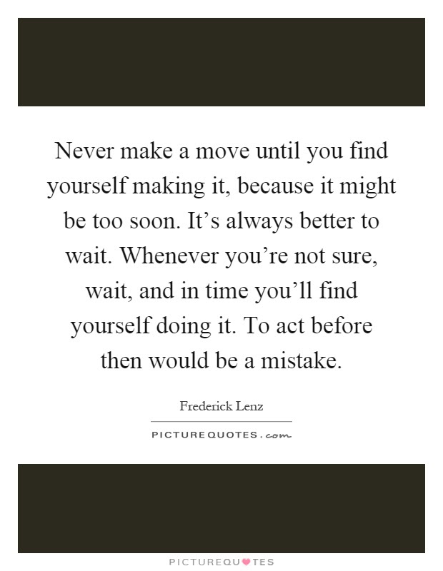 Never Make A Move Until You Find Yourself Making It Because It
