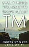 Everything You Want to Know about TM -- Including How to Do It by John White
