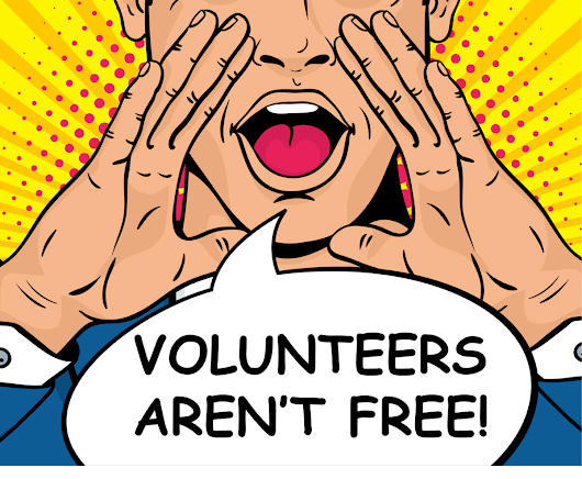 Dear Non-profit Leadership — Volunteers Aren't Free!