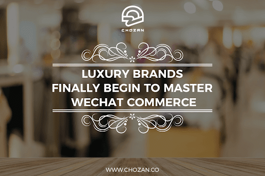 Luxury Brands Finally Begin to Master WeChat Commerce - ChoZan - Chinese Social Media Made Easy