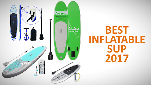 Best Inflatable Stand-up Paddle Boards (Sep. 2017) - Buyer's Guide & Reviews