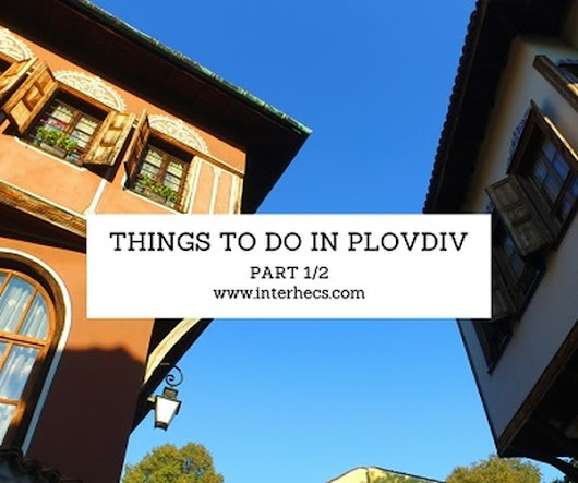 Top things to do in Plovdiv (Part 1/2) | Inter HECS