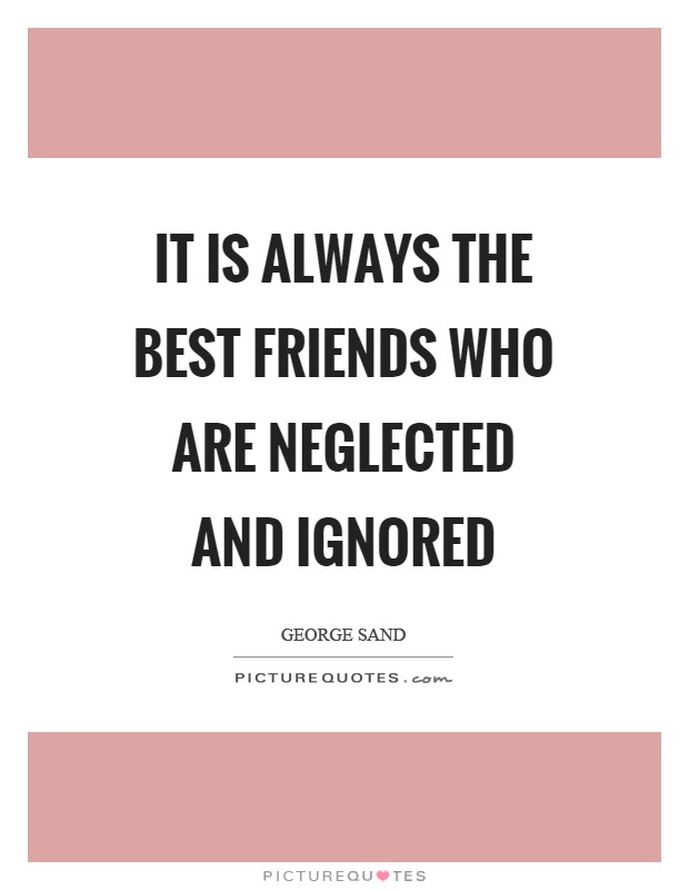 It Is Always The Best Friends Who Are Neglected And Ignored