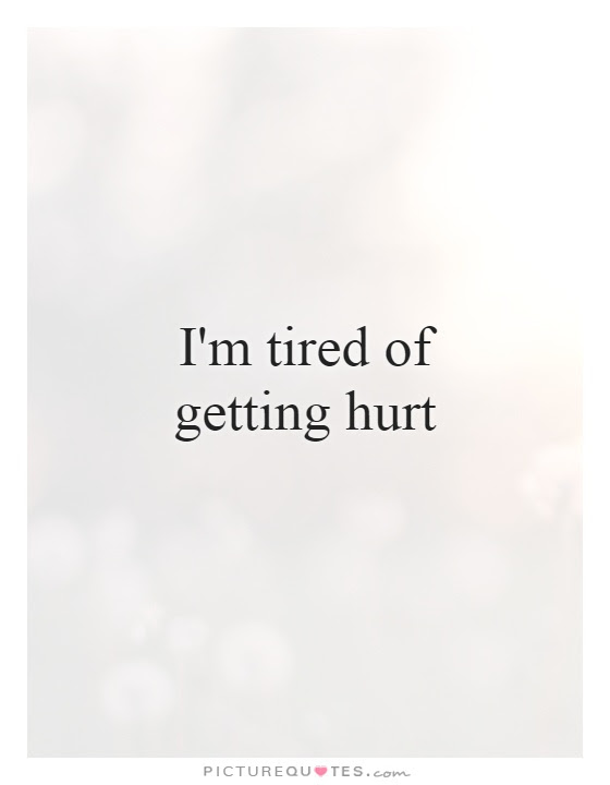 Im Tired Of Getting Hurt Picture Quotes