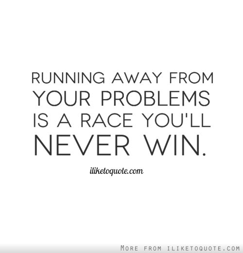 Running Away From Your Problems Is A Race Youll Never Win