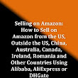 Amazon.com: Selling on Amazon - How to Sell on Amazon from the US, Outside the US, China, Australia, Canada, Ireland, Romania and Other Countries Using Alibaba, AliExpress or DHGate: The Bible eBook: Peter Mantu: Kindle Store