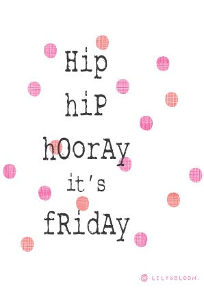 .Hip Hiip Hooray I'ts FRIDAY!!!!!!!!!!