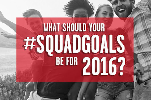 What Should Your #SquadGoals Be For 2016?
