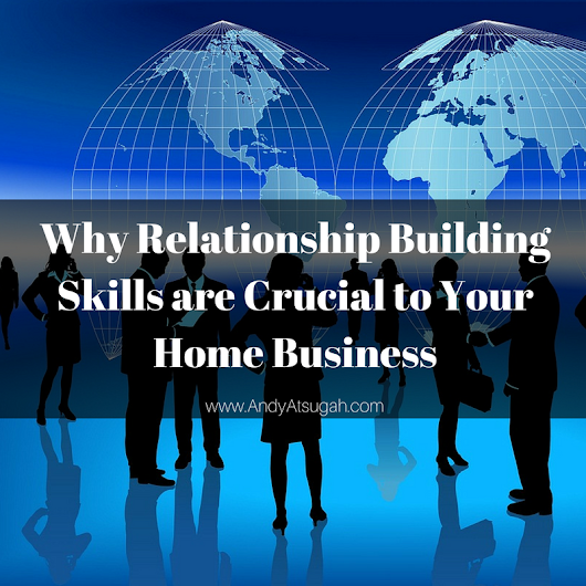 Learn Relationship Building Skills for Your Home Business | Andy Atsugah