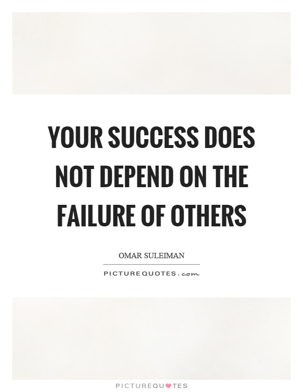 Your Success Does Not Depend On The Failure Of Others Picture Quotes