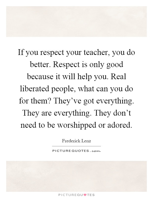 If You Respect Your Teacher You Do Better Respect Is Only Good