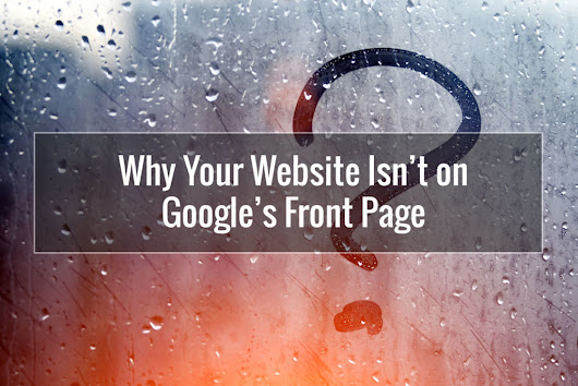 Why Your Website Isn't on Google's Front Page | Pixelmade Studios