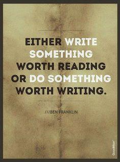 """""""Either write something worth reading or do something worth writing."""""""