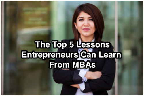 The Top 5 Lessons Entrepreneurs Can Learn From MBAs –