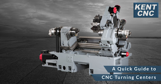 A Quick Guide to CNC Turning Centers | Kent CNC