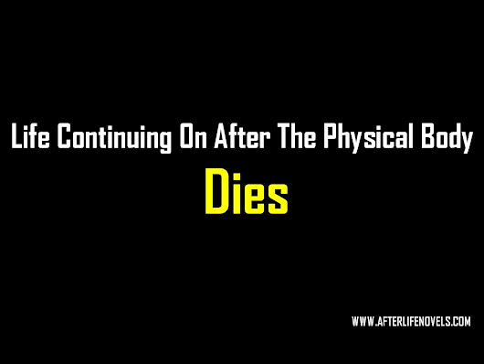 Life continues on after the physical body dies