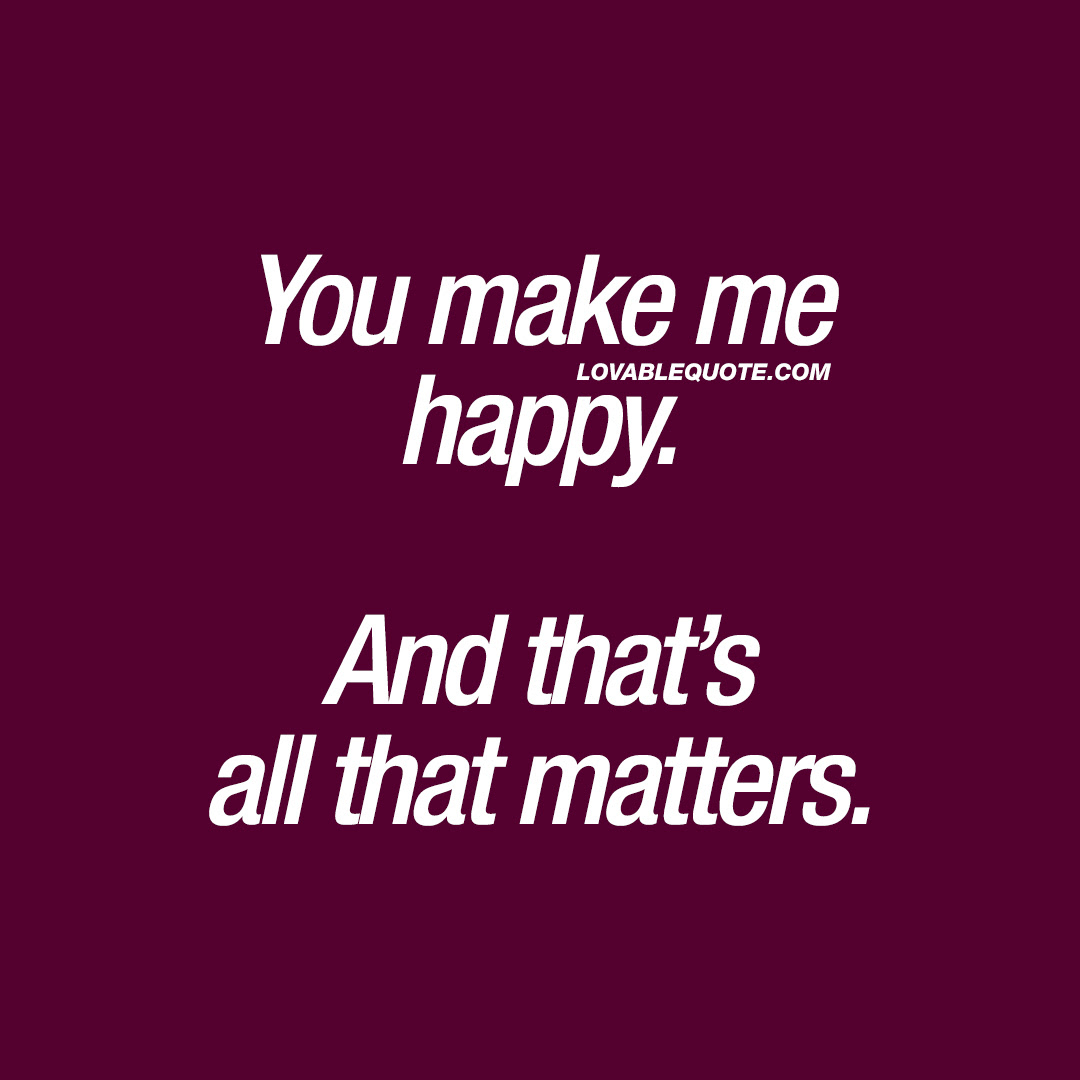 Happiness Quotes You Make Me Happy And Thats All That Matters