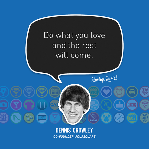 """""""Do what you love and the rest will come"""" by Dennis Crowley vía Startup Quote »"""