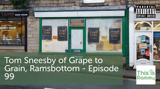 Tom Sneesby of Grape to Grain, Ramsbottom - Episode 99 - This is Rammy