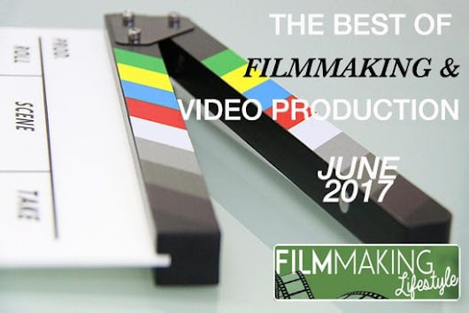The Best of Filmmaking & Video Production June 2017 • Filmmaking Lifestyle