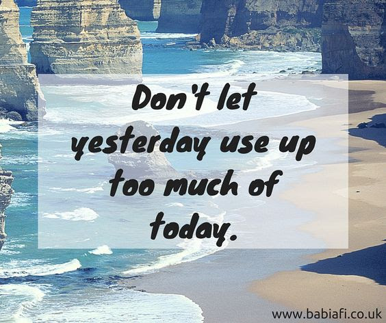 Don't let yesterday use up too much of today.