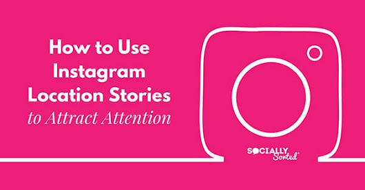 How to Use Instagram Location Stories to Attract Attention - Socially Sorted