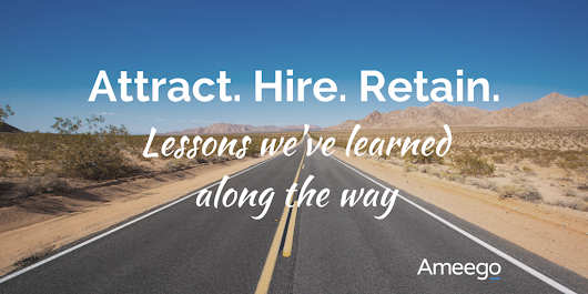 How to attract, hire and retain the best employees — Lessons we've learned along the way.