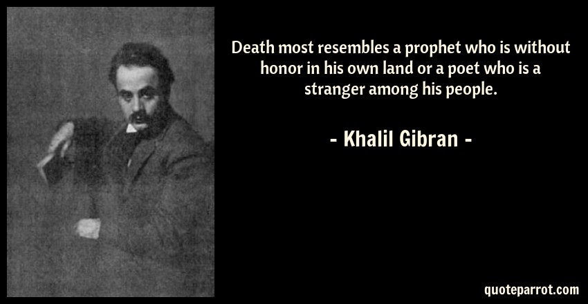 Death Most Resembles A Prophet Who Is Without Honor In By Khalil