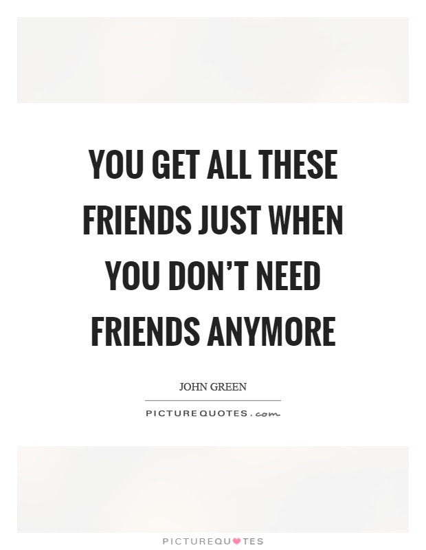 You Get All These Friends Just When You Dont Need Friends